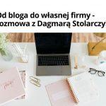 Odbloga dowłasnej firmy – rozmowa zDagmarą Stolarczyk