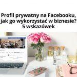 Profil prywatny naFacebooku, jak go wykorzystać wbiznesie? 5 wskazówek