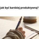 Jak być bardziej produktywną? – 7 sposobów